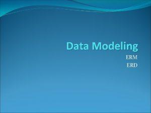 Data Modeling ERM ERD Outline What Entity relationship