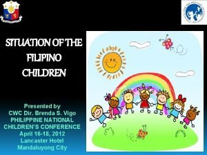 SITUATION OF THE FILIPINO CHILDREN Presented by CWC