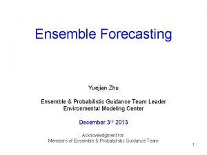Ensemble Forecasting Yuejian Zhu Ensemble Probabilistic Guidance Team