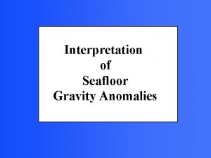 Interpretation of Seafloor Gravity Anomalies Gravity measurements of