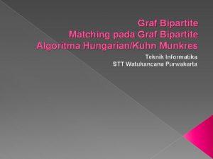 Graf Bipartite Matching pada Graf Bipartite Algoritma HungarianKuhn