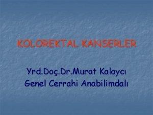 KOLOREKTAL KANSERLER Yrd Do Dr Murat Kalayc Genel