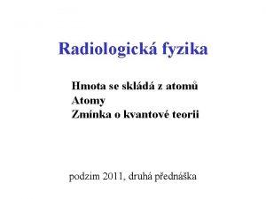Radiologick fyzika Hmota se skld z atom Atomy