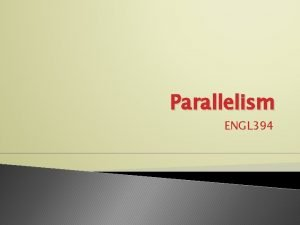 Parallelism ENGL 394 What is parallelism Expression of