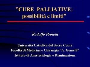 CURE PALLIATIVE possibilit e limiti Rodolfo Proietti Universit