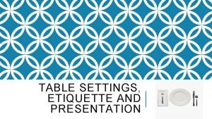 TABLE SETTINGS ETIQUETTE AND PRESENTATION TABLE SETTINGS Copyright