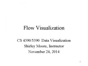 Flow Visualization CS 43905390 Data Visualization Shirley Moore