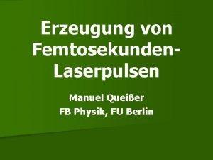 Erzeugung von Femtosekunden Laserpulsen Manuel Queier FB Physik