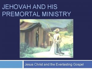 JEHOVAH AND HIS PREMORTAL MINISTRY Jesus Christ and