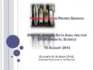 PREORIENTATION REVIEW SESSION ENV 710 APPLIED DATA ANALYSIS