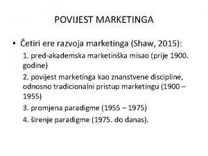 POVIJEST MARKETINGA etiri ere razvoja marketinga Shaw 2015