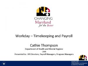 Workday Timekeeping and Payroll Cathie Thompson Department of