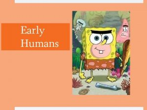 Early Humans Early Humans Around 2 million years