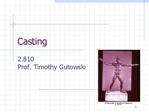 Casting 2 810 Prof Timothy Gutowski 0 Casting