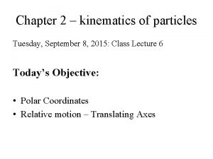 Chapter 2 kinematics of particles Tuesday September 8