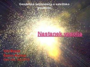 Geodetska astronomija s satelitsko geodezijo Nastanek vesolja Vid