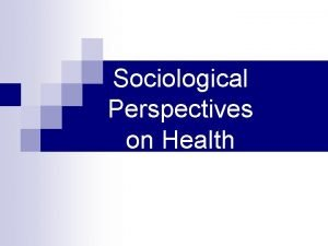 Sociological Perspectives on Health The Sociological View of