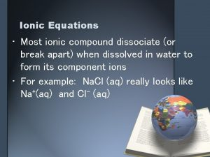 Ionic Equations Most ionic compound dissociate or break