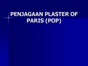 PENJAGAAN PLASTER OF PARIS POP Definisi POP 1