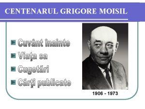 CENTENARUL GRIGORE MOISIL 1906 1973 Viaa sa Prima