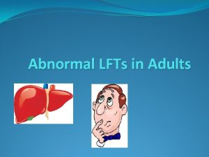 Abnormal LFTs in Adults Abnormal LFTs Liver disease