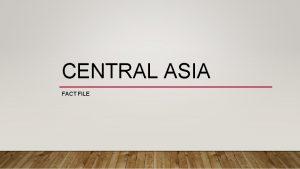 CENTRAL ASIA FACT FILE CENTRAL ASIAN REPUBLICS Kazakhstan