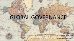 GLOBAL GOVERNANCE Jn Gdovec Samuel Velik Michaela Halsov