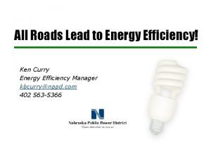 All Roads Lead to Energy Efficiency Ken Curry