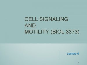 CELL SIGNALING AND MOTILITY BIOL 3373 Lecture 5
