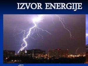 IZVOR ENERGIJE Sta je energija n Energija je