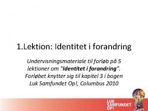 1 Lektion Identitet i forandring Undervisningsmateriale til forlb