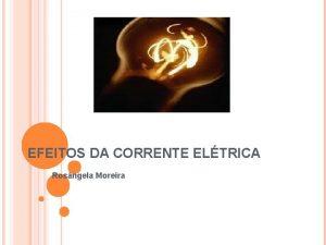 EFEITOS DA CORRENTE ELTRICA Rosngela Moreira EFEITOS DA