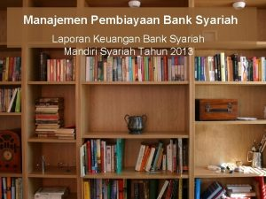 Manajemen Pembiayaan Bank Syariah Laporan Keuangan Bank Syariah