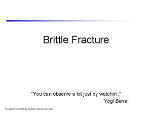 Brittle Fracture You can observe a lot just