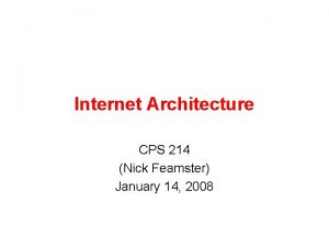 Internet Architecture CPS 214 Nick Feamster January 14