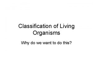 Classification of Living Organisms Why do we want