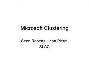 Microsoft Clustering Sean Roberts Jean Pierre SLAC Microsoft