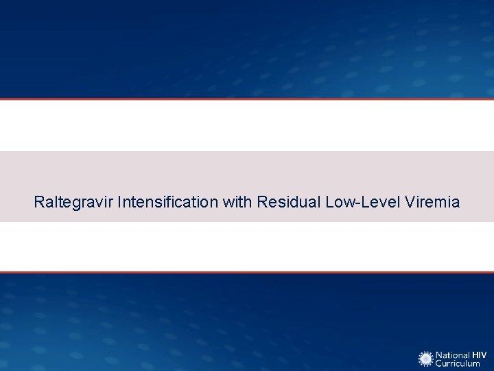 Raltegravir Intensification with Residual LowLevel Viremia Raltegravir Intensification