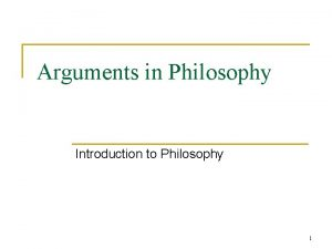 Arguments in Philosophy Introduction to Philosophy 1 Arguments