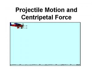 Projectile Motion and Centripetal Force Projectile Motion Projectile