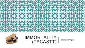 IMMORTALITY TPCASTT Carolina Henriquez IMMORTALITY BY LISEL MUELLER