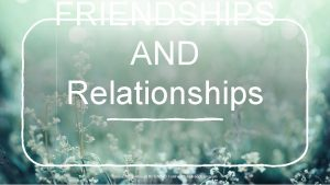 FRIENDSHIPS AND Relationships Resource Developed By CACND Telehealth