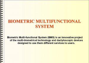 BIOMETRIC MULTIFUNCTIONAL SYSTEM Biometric Multifunctional System BMS is