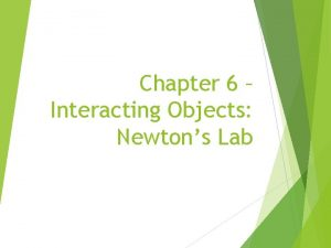 Chapter 6 Interacting Objects Newtons Lab topics objects