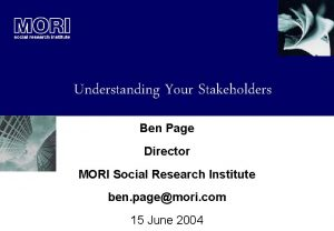 Understanding Your Stakeholders Ben Page Director MORI Social