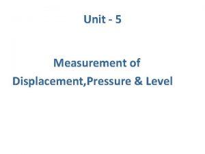 Unit 5 Measurement of Displacement Pressure Level Displacement