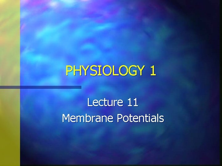 PHYSIOLOGY 1 Lecture 11 Membrane Potentials Membrane Potentials