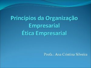 Princpios da Organizao Empresarial tica Empresarial Profa Ana