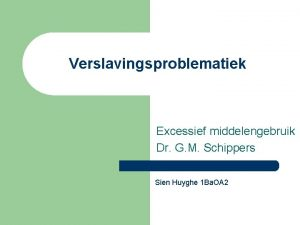 Verslavingsproblematiek Excessief middelengebruik Dr G M Schippers Sien