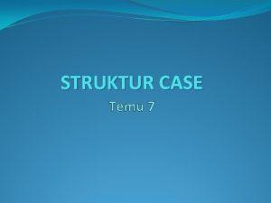 STRUKTUR CASE Temu 7 Struktur Case Struktur CASE